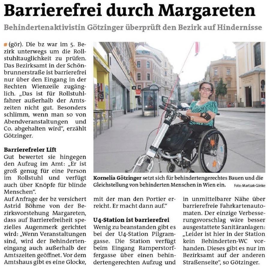 Barrierefrei durch Margareten. Behindertenaktivistin Kornelia Götzinger überprüft den 5. Bezirk auf Hindernisse im öffentlichen Raum. MARGARETEN. Die bz war im 5. Bezirk unterwegs um die Rollstuhltauglichkeit zu prüfen. Das Bezirksamt in der Schönbrunnerstraße ist barrierefrei nur über den Eingang in der Rechten Wienzeile zugänglich. ″Das ist für Rollstuhlfahrer außerhalb der Amtszeiten nicht gut. Besonders schlimm, wenn man so von Abendveranstaltungen und Co. abgehalten wird″, erzählt Götzinger. Barrierefreier Lift. Gut bewertet sie hingegen den Aufzug im Amt: ″Er ist groß genug für eine Person im Rollstuhl und verfügt auch über Knöpfe für blinde Menschen″. Auf Anfrage der bz versichert Astrid Böhme von der Bezirksvorstehung Margareten, dass auf Barrierefreiheit spezielles Augenmerk gerichtet wird: ″Wenn Veranstaltungen sind, wird der Behinderteneingang auch außerhalb der Amtszeiten geöffnet. Vor dem Amtshaus gibt es eine Glocke, mit der man den Portier erreicht. Er macht dann auf.″. U4-Station ist barrierefrei. Wenig zu beanstanden gibt es bei der U4-Station Pilgramgasse. Die Station verfügt beim Eingang Ramperstorffergasse über einen behindertengerechten Aufzug und in unmittelbarer Nähe über barrierefreie Fahrkartenautomaten. Der einzige Verbesserungsvorschlag wäre besser ausgestattete Sanitäranlagen: ″Leider ist hier in der Station kein Behinderten-WC vorhanden. Dieses gibt es nur im Bezirksamt auf der anderen Straßenseite″, so Götzinger.