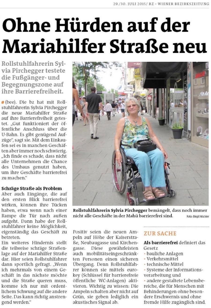 Mariahilf und Neubau: bz-Test: Barrierefreiheit auf der neuen Mariahilfer Straße. Rollstuhlfahrerin Sylvia Pirchegger testete die Fußgänger- und Begegnungszone auf ihre Barrierefreiheit. MARIAHILF/NEUBAU. Die bz hat mit Rollstuhlfahrerin Sylvia Pirchegger die neue Mariahilfer Straße auf ihre Barrierefreiheit getestet. ″Gut funktioniert der öffentliche Anschluss über die ¬U-Bahn. Es gibt genügend Aufzüge″, sagt sie. Mit dem Einkaufen sei es in manchen Geschäften aber immer noch schwierig. ″Ich finde es schade, dass nicht alle Unternehmen die Chance des Umbaus genutzt haben, um ihre Geschäfte barrierefrei zu machen.″. Schräge Straße als Problem. Aber auch Eingänge, die auf den ersten Blick barrierefrei wirken, können ihre Tücken haben, etwa wenn nach einer Rampe die Tür nach außen aufgeht. Dann habe der Rollstuhlfahrer keine Möglichkeit, eigenständig das Geschäft zu betreten. Ein weiteres Hindernis stellt die teilweise schräge Straßenlage auf der Mariahilfer Straße dar. Hier seien Rollstuhlfahrer dann sportlich gefragt. ″Wenn ich mehrmals von einem Geschäft in das nächste möchte und die Straße queren muss, komme ich nur mit ordentlichem Schwung auf die andere Seite. Das kann richtig anstrengend werden.″. Positiv seien die neuen Ampeln auf Höhe der Kaiserstraße, Neubaugasse und Kirchengasse. Diese gewährleisten auch mobilitätseingeschränkten Personen einen sicheren Übergang. Denn Rollstuhlfahrer können sie mittels euro-key (Schlüssel für barrierefreie öffentliche WC-Anlagen) aktivieren. Wichtig zu wissen: Die Ampeln schalten aber nicht auf Grün, sie geben lediglich ein akustisches Signal ab.