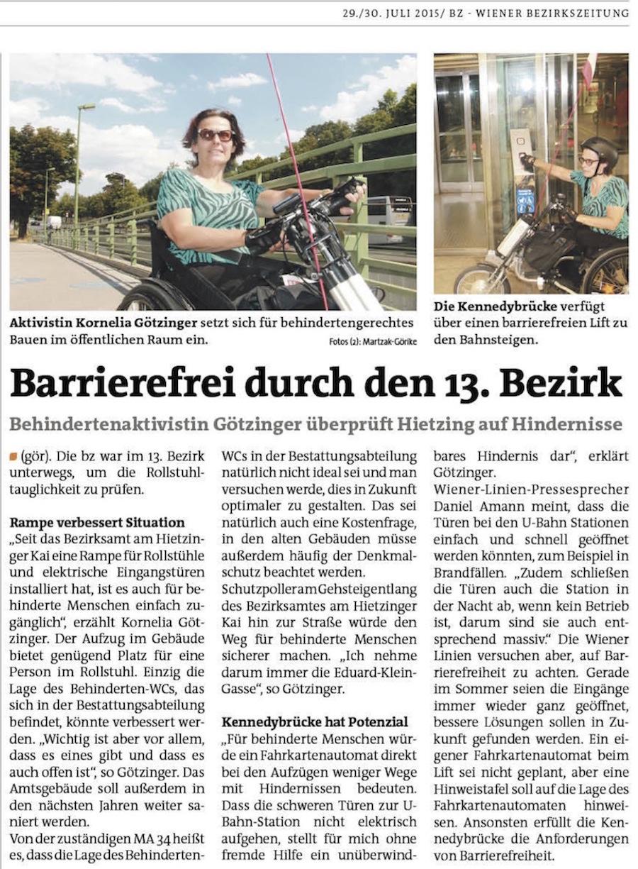 bz-Test in Hietzing: Gute Noten für Barrierefreiheit. Behindertenaktivistin Kornelia Götzinger überprüft gemeinsam mit der bz Hietzing auf Hindernisse. HIETZING. Die bz war im 13. Bezirk unterwegs, um die Rollstuhltauglichkeit zu prüfen. Rampe verbessert Situation. ″Seit das Bezirksamt am Hietzinger Kai eine Rampe für Rollstühle und elektrische Eingangstüren installiert hat, ist es auch für behinderte Menschen einfach zugänglich″, erzählt Kornelia Götzinger. Der Aufzug im Gebäude bietet genügend Platz für eine Person im Rollstuhl. Einzig die Lage des Behinderten-WCs, das sich in der Bestattungsabteilung befindet, könnte verbessert werden. ″Wichtig ist aber vor allem, dass es eines gibt und dass es auch offen ist″, so Götzinger. Das Amtsgebäude soll außerdem in den nächsten Jahren weiter saniert werden. Von der zuständigen MA 34 heißt es, dass die Lage des Behinderten-WCs in der Bestattungsabteilung natürlich nicht ideal sei und man versuchen werde, dies in Zukunft optimaler zu gestalten. Das sei natürlich auch eine Kostenfrage, in den alten Gebäuden müsse außerdem häufig der Denkmalschutz beachtet werden. Schutzpoller am Gehsteig entlang des Bezirksamtes am Hietzinger Kai hin zur Straße würde den Weg für behinderte Menschen sicherer machen. ″Ich nehme darum immer die Eduard-Klein-Gasse″, so Götzinger. Kennedybrücke hat Potenzial. ″Für behinderte Menschen würde ein Fahrkartenautomat direkt bei den Aufzügen weniger Wege mit Hindernissen bedeuten. Dass die schweren Türen zur U-Bahn-Station nicht elektrisch aufgehen, stellt für mich ohne fremde Hilfe ein unüberwindbares Hindernis dar″, erklärt Götzinger. Wiener-Linien-Pressesprecher Daniel Amann meint, dass die Türen bei den U-Bahn Stationen einfach und schnell geöffnet werden könnten, zum Beispiel in Brandfällen. ″Zudem schließen die Türen auch die Station in der Nacht ab, wenn kein Betrieb ist, darum sind sie auch entsprechend massiv.″ Die Wiener Linien versuchen aber, auf Barrierefreiheit zu achten. Gerade im Sommer 