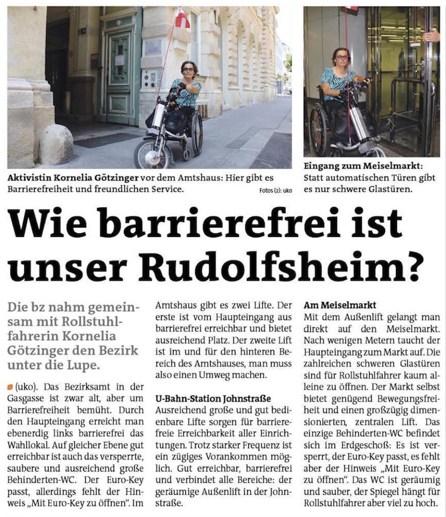 bz-Test: Wie barrierefrei ist unser Rudolfsheim?. Die bz nahm gemeinsam mit Rollstuhlfahrerin Kornelia Götzinger den Bezirk unter die Lupe. Das Bezirksamt in der Gasgasse ist zwar alt, aber um Barrierefreiheit bemüht. Durch den Haupteingang erreicht man ebenerdig links barrierefrei das Wahllokal. Auf gleicher Ebene gut erreichbar ist auch das versperrte, saubere und ausreichend große Behinderten-WC. Der Euro-Key passt, allerdings fehlt der Hinweis ″Mit Euro-Key zu öffnen″. Im Amtshaus gibt es zwei Lifte. Der erste ist vom Haupteingang aus barrierefrei erreichbar und bietet ausreichend Platz. Der zweite Lift ist im und für den hinteren Bereich des Amtshauses, man muss also einen Umweg machen. U-Bahn-Station Johnstraße. Ausreichend große und gut bedienbare Lifte sorgen für barrierefreie Erreichbarkeit aller Einrichtungen. Trotz starker Frequenz ist ein zügiges Vorankommen möglich. Gut erreichbar, barrierefrei und verbindet alle Bereiche: der geräumige Außenlift in der Johnstraße. Am Meiselmarkt. Mit dem Außenlift gelangt man direkt auf den Meiselmarkt. Nach wenigen Metern taucht der Haupteingang zum Markt auf. Die zahlreichen schweren Glastüren sind für Rollstuhlfahrer kaum alleine zu öffnen. Der Markt selbst bietet genügend Bewegungsfreiheit und einen großzügig dimensionierten, zentralen Lift. Das einzige Behinderten-WC befindet sich im Erdgeschoß: Es ist versperrt, der Euro-Key passt, es fehlt aber der Hinweis ″Mit Euro-Key zu öffnen″. Das WC ist geräumig und sauber, der Spiegel hängt für Rollstuhlfahrer aber viel zu hoch.