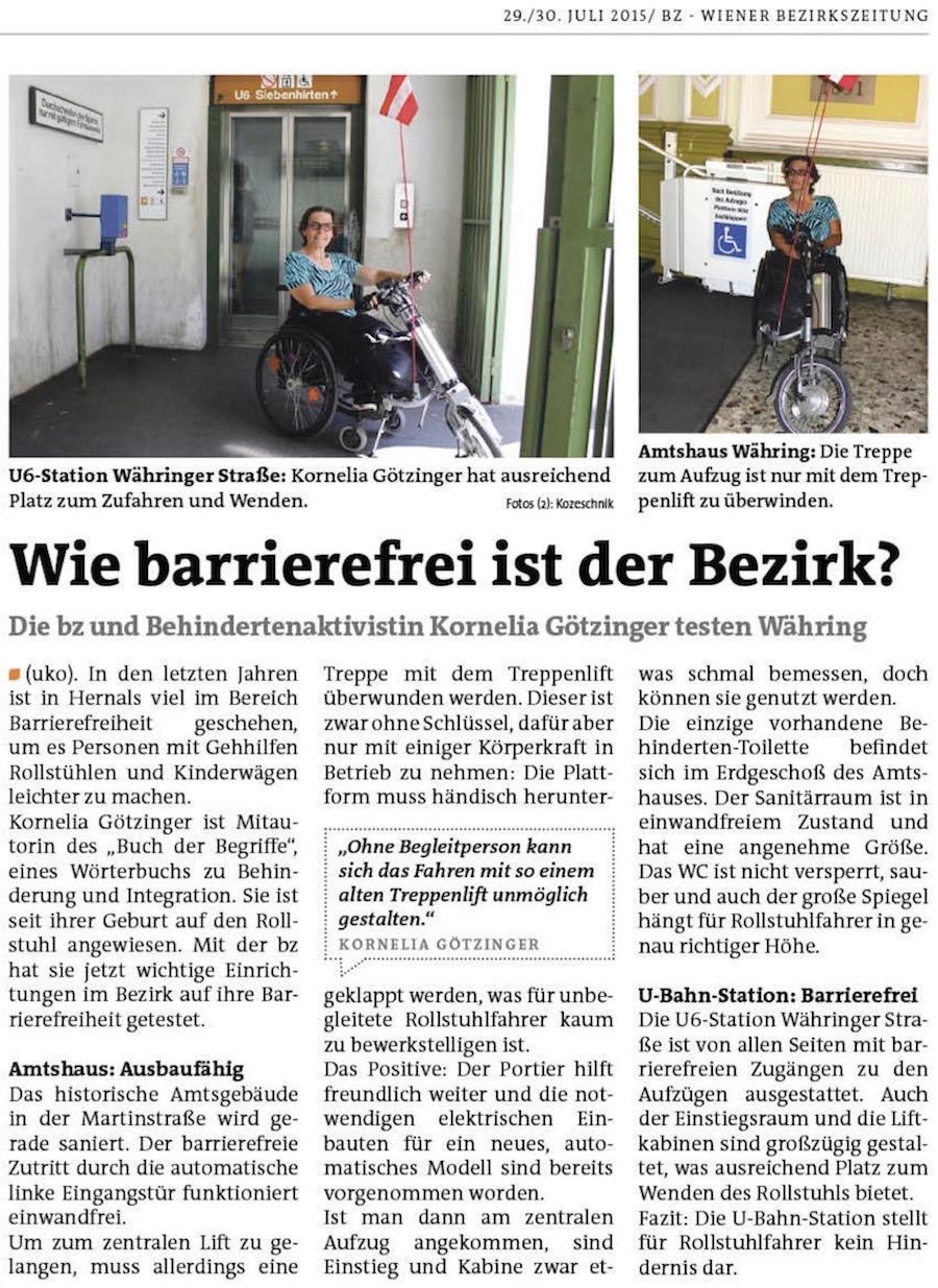 Barrierefreiheit: Mit dem Rollstuhl in Währing unterwegs. Wie es ist mit dem Rollstuhl im Währinger Alltag unterwegs zu sein, testete die bz mit Rollstuhlfahrerin Kornelia Götzinger. In den letzten Jahren ist in Hernals viel im Bereich Barrierefreiheit geschehen, um es Personen mit Gehhilfen Rollstühlen und Kinderwägen leichter zu machen. Kornelia Götzinger ist Mitautorin des ″Buch der Begriffe″, eines Wörterbuchs zu Behinderung und Integration. Sie ist seit ihrer Geburt auf den Rollstuhl angewiesen. Mit der bz hat sie jetzt wichtige Einrichtungen im Bezirk auf ihre Barrierefreiheit getestet. Amtshaus Währing: Ausbaufähig. Das historische Amtsgebäude in der Martinstraße wird gerade saniert. Der barrierefreie Zutritt durch die automatische linke Eingangstür funktioniert einwandfrei. Um zum zentralen Lift zu gelangen, muss allerdings eine Treppe mit dem Treppenlift überwunden werden. Dieser ist zwar ohne Schlüssel, dafür aber nur mit einiger Körperkraft in Betrieb zu nehmen: Die Plattform muss händisch heruntergeklappt werden, was für unbegleitete Rollstuhlfahrer kaum zu bewerkstelligen ist. Das Positive: Der Portier hilft freundlich weiter und die notwendigen elektrischen Einbauten für ein neues, automatisches Modell sind bereits vorgenommen worden. Ist man dann am zentralen Aufzug angekommen, sind Einstieg und Kabine zwar etwas schmal bemessen, doch können sie genutzt werden. Die einzige vorhandene Behinderten-Toilette befindet sich im Erdgeschoß des Amtshauses. Der Sanitärraum ist in einwandfreiem Zustand und hat eine angenehme Größe. Das WC ist nicht versperrt, sauber und auch der große Spiegel hängt für Rollstuhlfahrer in genau richtiger Höhe. U-Bahn-Station Währinger Straße: Barrierefrei. Die U6-Station Währinger Straße ist von allen Seiten mit barrierefreien Zugängen zu den Aufzügen ausgestattet. Auch der Einstiegsraum und die Liftkabinen sind großzügig gestaltet, was ausreichend Platz zum Wenden des Rollstuhls bietet. Fazit: Die U-Bahn-Station stellt für Rolls